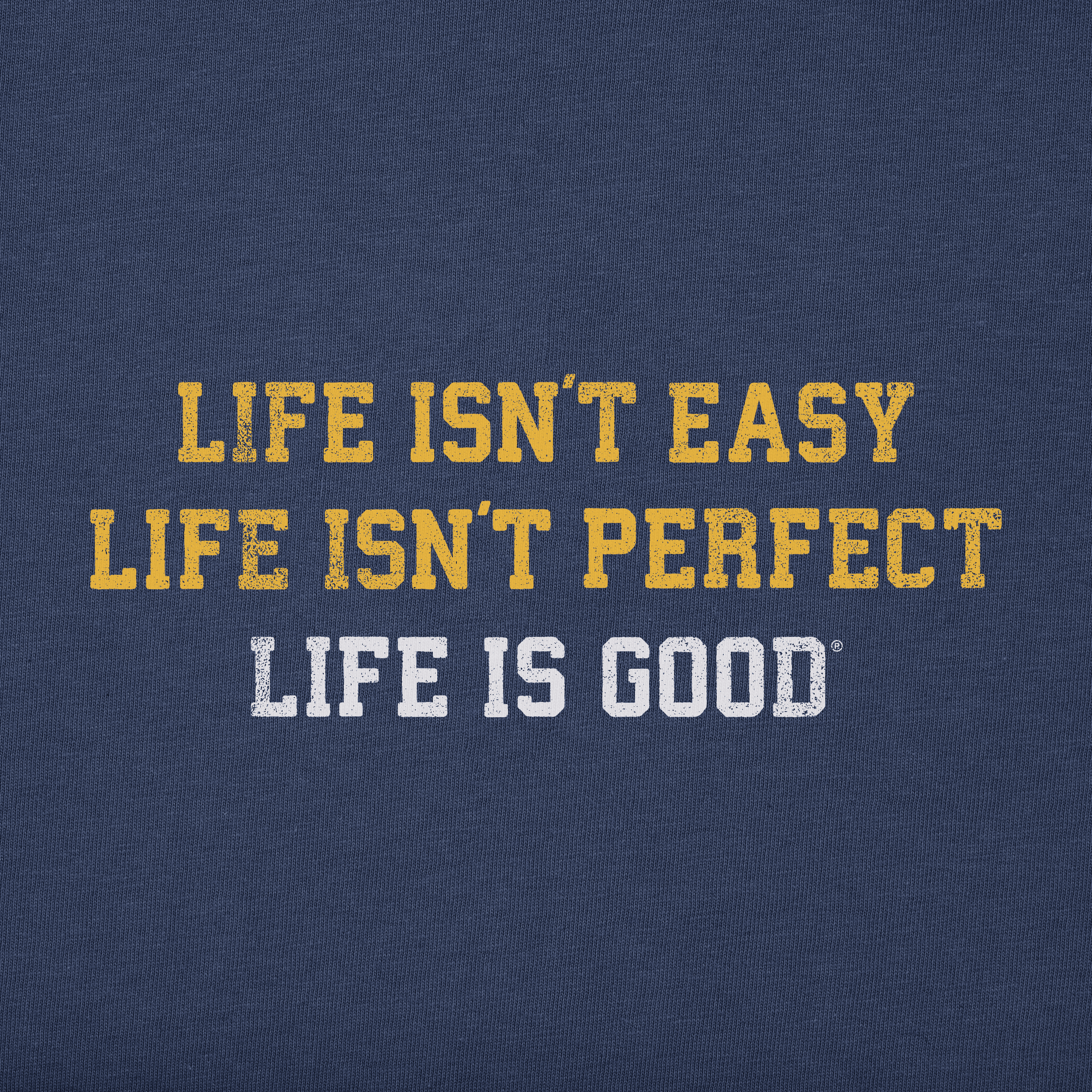 life isn't easy, life isn't perfect, life is good