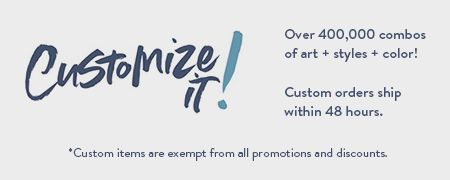 Customize it! Over 200,000 combos of art, styles and color.