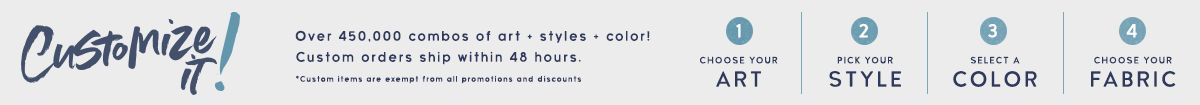 Customize it! Over 450,000 combos of art, styles and color.