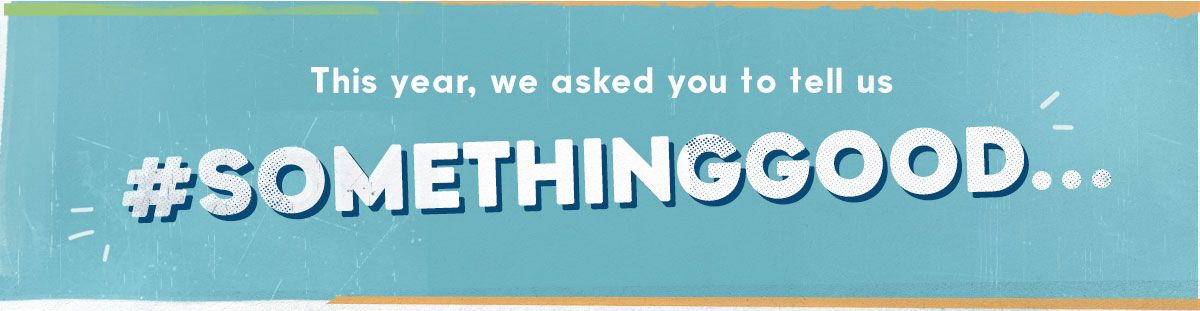 This year, we asked you to tell us #SomethingGood